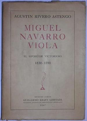 Miguel Navarro Viola. El opositor victorioso. 1830-1890: Rivero Astengo, Agustin