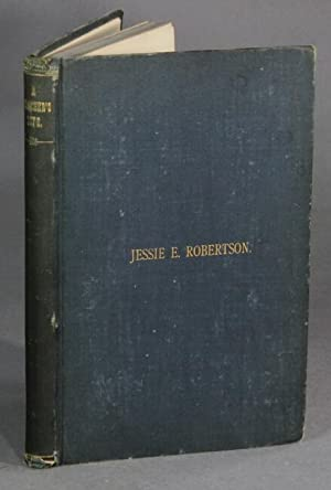A teacher's life: Jessie E. Robertson. With extracts from diaries, essays and letters by her sist...