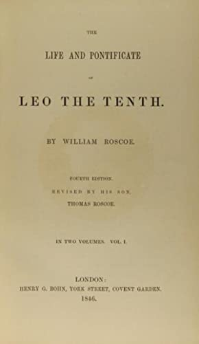 The life and pontificate of Leo the Tenth.Fourth edition. Revised by his son, Thomas Roscoe: Roscoe...