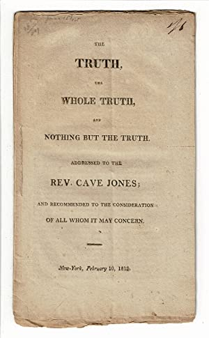 The truth, the whole truth, and nothing but the truth. Addressed to the Rev. Cave Jones; and reco...