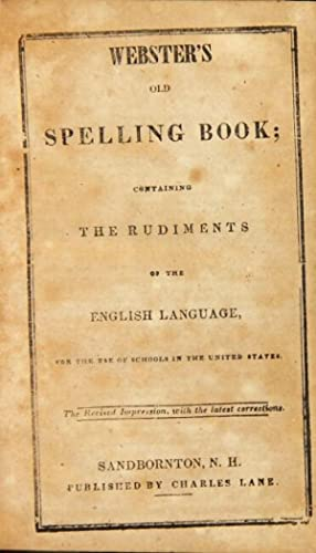 Webster's old spelling book; containing the rudiments of the English language, for the use of sch...