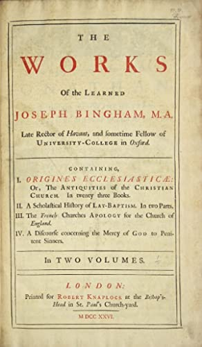 The works of the learned Joseph Bingham . Containing I. Origines Ecclesiasticae: or, The antiquit...