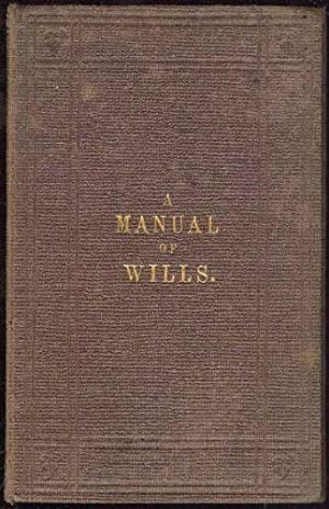 Manual on The Present State of the Law of Wills, The. Adapted as a Guide for Their Preparation in...