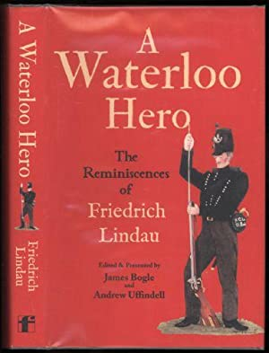 Waterloo Hero, A; The Reminiscences of Friedrich Lindau - Former Rifleman of the 2nd Light ...