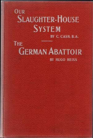 Our Slaughter-House System; A Plea for Reform and The German Abattoir: Cash, C. and Hugo Heiss