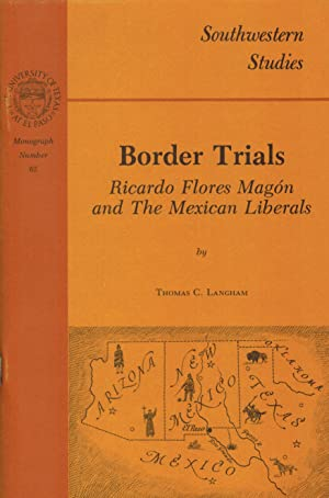 BORDER TRIALS. Ricardo Flores Magon and the Mexican Liberals. Southwestern Studies: Monograph No.65