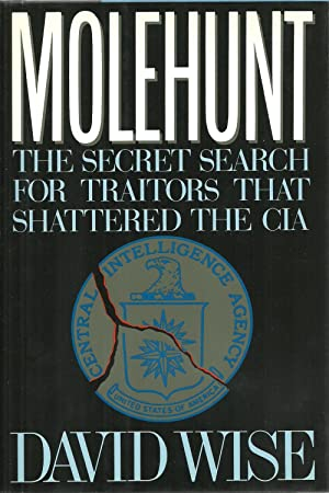 Molehunt: The Secret Search for Traitors That Shattered The CIA: David Wise