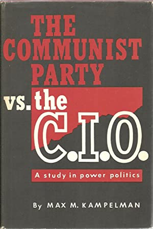 The Communist Party Vs. The C.I.O.: A Study In Power Politics: Max M. Kampelman