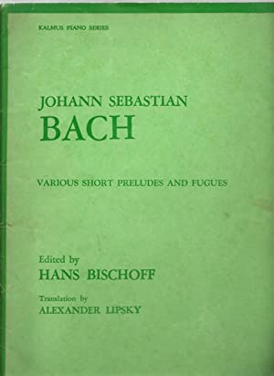 Johann Sebastian Bach, Various Short Preludes and Fugues: Edited by Hans Bischoff, Translated by ...