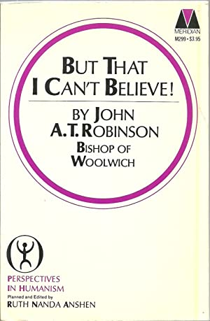 But That I Can't Believe: Perspectives In Humanism: John A. T. Robinson, Planned and edited by...