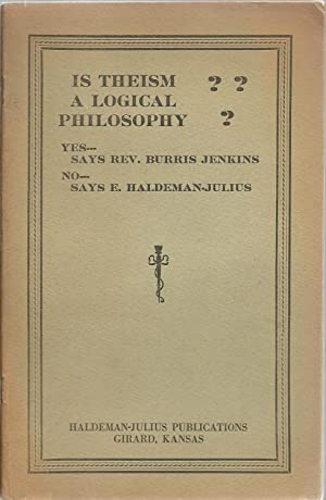 Is Theism A Logical Philosophy?: Yes.Says Rev. Burris Jenkins, No.Says E. Haldeman-Julius