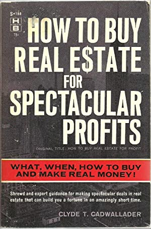 How To Buy Real Estate For Spectacular Profits: What, When, How to Buy And Make Real Money!: Clyde ...