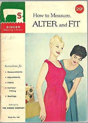 How to Measure, ALTER and FIT: Instructions for Measurements, Adjustments, Fabric, Contour Fitting,...