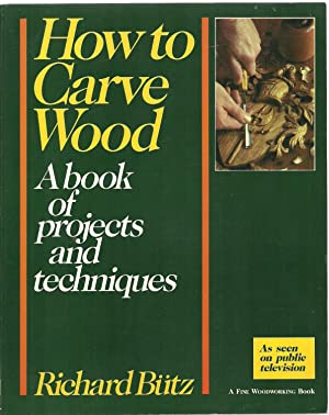 How to Carve Wood: A book of projects and techniques: Richard Butz