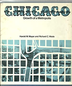 Chicago: Growth of a Metropolis: Harold M. Mayer and Richard C. Wade, with the assistance of Glen E...