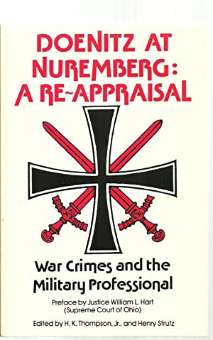 Doenitz at Nuremberg: A Reappraisal, War Crimes and the Military Professional: H. K. Thompson, Jr. ...