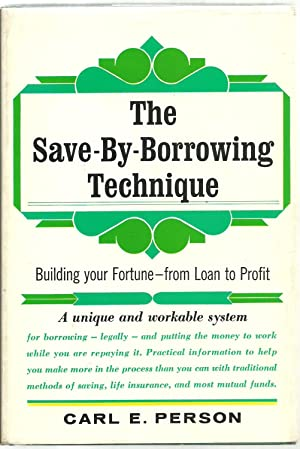 The Save-By-Borrowing Technique, Building your Fortune - from Loan to Profit: Carl E. Person