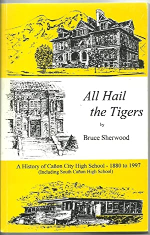 All Hail the Tigers - A History of Canon City High School 1880-1997: Bruce Sherwood