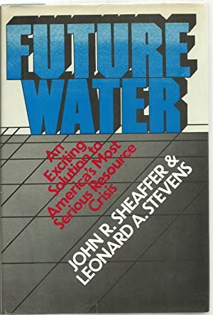Future Water: An Exciting Solution to America's Most Serious Resource Crisis: John R. Sheaffer...