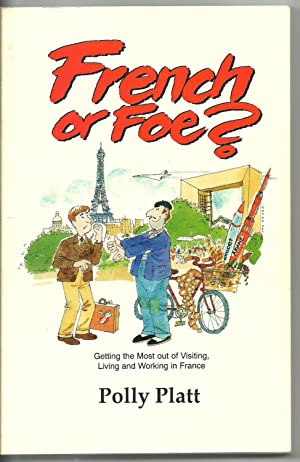 French or Foe? Getting the Most out of Visiting, Living and Working in France: Polly Platt
