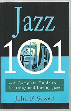 Jazz 101, A Complete Guide to Learning and Loving Jazz: John F. Szwed