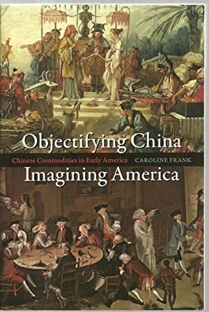 Objectifying China, Imagining America: Chinese Commodities in Early America: Caroline Frank