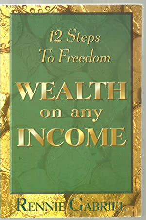 Wealth on any Income, 12 Steps To Freedom: Rennie Gabriel