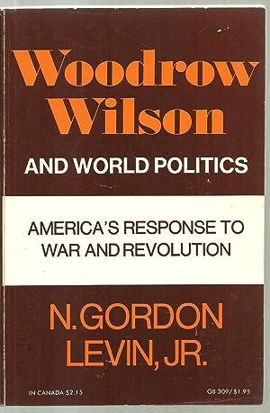 Woodrow Wilson And World Politics, America's Response To War And Revolution: N. Gordon Levin, ...