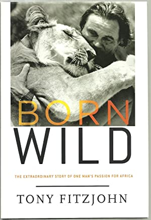 Born Wild, The Extraordinary Story of One Man's Passion For Africa: Tony Fitzjohn with Miles ...