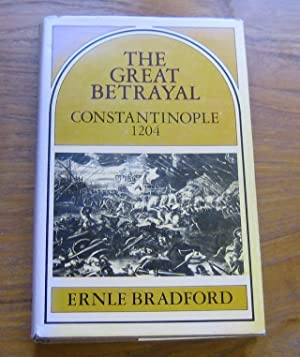 The Great Betrayal: Constantinople 1204.: Bradford, Ernle