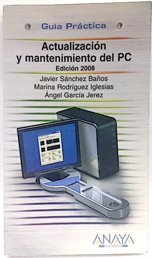 Actualización y mantenimiento del PC. Edición 2008 - Rodríguez Iglesias, Marina; García Jerez, Ángel; Sánchez Baños, Javier