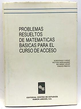 Problemas resueltos de matemáticas básicas para curso de acceso - Prieto Sáez, Emilio; Yañez, Ildefonso; Fernández, Víctor; Velez, Ricardo