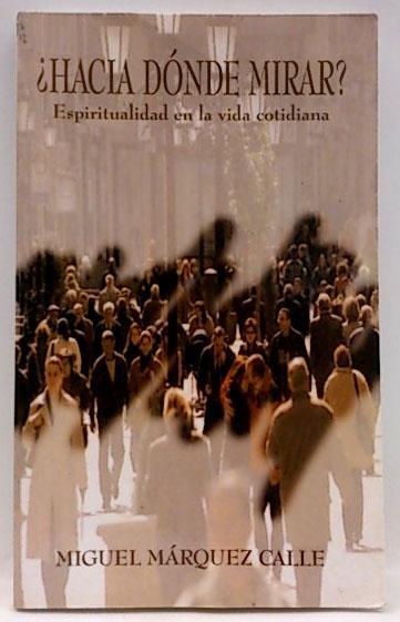 Hacia dónde mirar?: espiritualidad en la vida cotidiana - Márquez Calle, Miguel