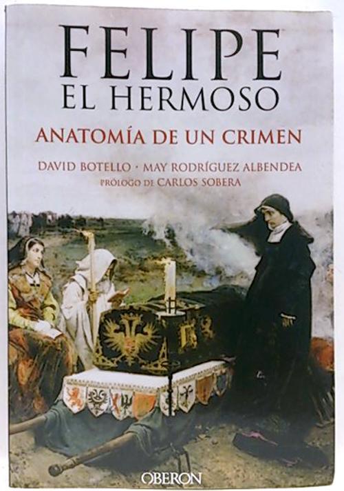 Felipe el hermoso, anatomía de un crimen de Botello, David ...