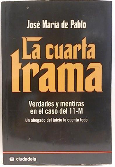 La cuarta trama : verdades y mentiras en el caso del 11-M de Pablo ...