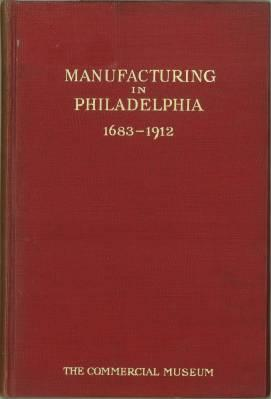 Manufacturing in Philadelphia. 1683 - 1912. With photographs of some of the leading industrial ...