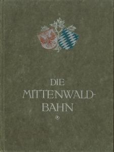 Die Mittenwaldbahn. [Innsbruck - Garmisch-Partenkirchen - Reutte] Schilderungen der Bahn und des ...