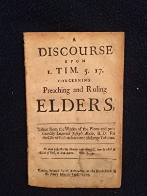 A Discourse upon I. Tim. 5. 17. concerning Preaching and Ruling Elders. Taken from the Works of t...