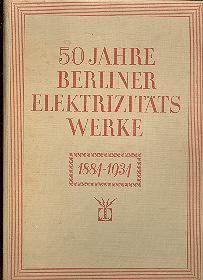 50 Jahre Berliner Elektrizitäts-Werke 1884-1934 (Taschenbuch): C. Matschoß VDI, E. Schulz VDI, A. ...