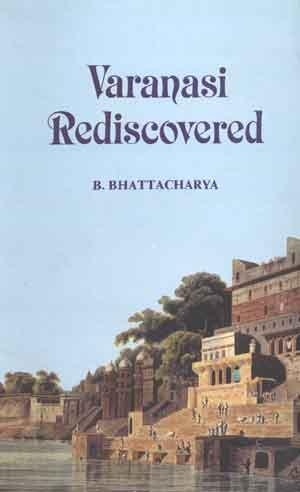 Varanasi Rediscovered: B. Bhattacharya