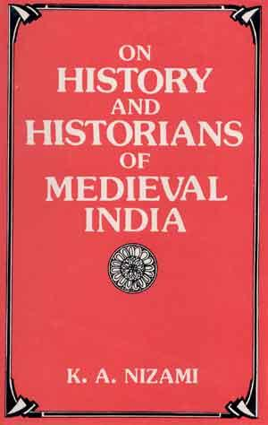 On History and Historians of Medieval India: Khaliq Ahmad Nizami