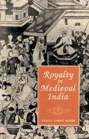 Royalty in Medieval India: Khaliq Ahmad Nizami