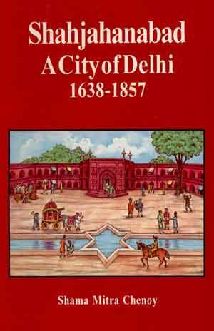 Shahjahanabad: A City of Delhi 1638 1857: Shama Mitra Chenoy