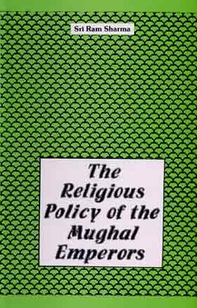 The Religious Policy of the Mughal Emperors: Sri Ram Sharma