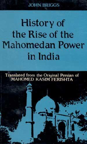 History of the Rise of Mahomedan Power: Mahomed Kasim Ferishta;