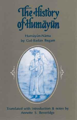 The History of Humayun (Humayun-Nama): Translated Into: Annette S. Beveridge;