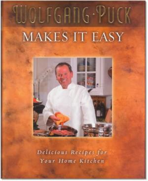 WOLFGANG PUCK MAKES IT EASY. Delicious Recipes for Your Home Kitchen. Photographs by Ron Manville.