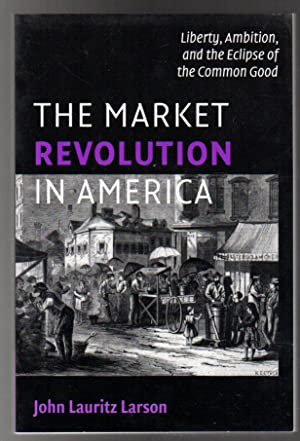 The Market Revolution in America : Liberty, Ambition, and the Eclipse of the Common Good