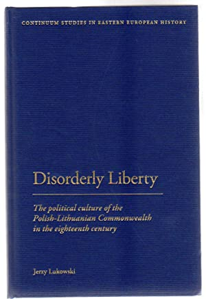 Disorderly Liberty : The Political Culture of the Polish-Lithuanian Commonwealth in the Eighteent...