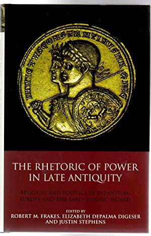 The Rhetoric of Power in Late Antiquity : Religion and Politics in Byzantium, Europe and the Earl...